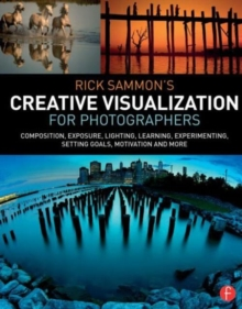 Rick Sammon's Creative Visualization for Photographers : Composition, exposure, lighting, learning, experimenting, setting goals, motivation and more, Paperback Book
