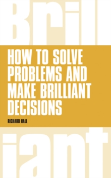 How to Solve Problems and Make Brilliant Decisions : Business Thinking Skills That Really Work, Paperback Book