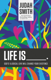 Life Is _____. : God's Illogical Love Will Change Your Existence, Paperback Book