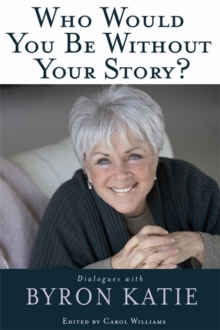 Who Would You Be Without Your Story? : Dialogues With Byron Katie, Paperback Book