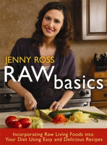 Raw Basics : Incorporating Raw Living Foods into Your Diet Using Easy and Delicious Recipes, Paperback Book