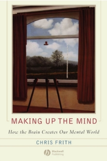 Making Up the Mind : How the Brain Creates Our Mental World, Paperback Book