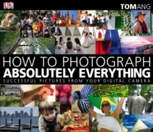 How to Photograph Absolutely Everything : Successful Pictures from Your Digital Camera, Paperback Book