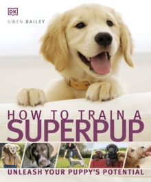 How to Train a Superpup : Unleash Your Puppy's Potential, Paperback Book