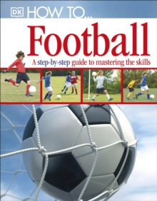 How to...Football : a Step-by-step Guide to Mastering the Skills, Hardback Book