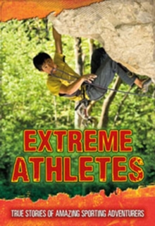 Extreme Athletes : True Stories of Amazing Sporting Adventurers, Paperback Book