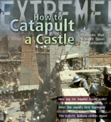 Extreme Science: How to Catapult a Castle : Machines That Brought Down the Battlements, Paperback Book