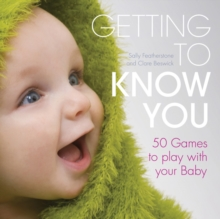 Getting to Know You : Simple Games to Play with Your New Baby, Hardback Book