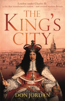 The King's City : London Under Charles II: A City That Transformed a Nation - And Created Modern Britain, Hardback Book