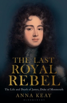The Last Royal Rebel : The Life and Death of James, Duke of Monmouth, Hardback Book