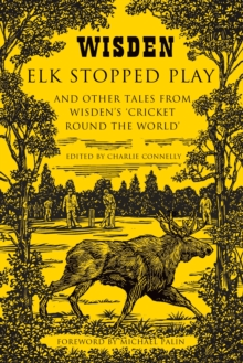Elk Stopped Play : And Other Tales from Wisden's 'Cricket Round the World', Hardback Book