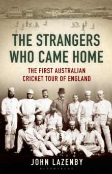 The Strangers Who Came Home : The First Australian Cricket Tour of England, Hardback Book