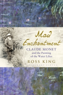 Mad Enchantment : Claude Monet and the Painting of the Water Lilies, Hardback Book