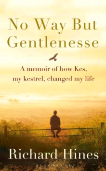 No Way but Gentlenesse : A Memoir of How Kes, My Kestrel, Changed My Life, Hardback Book