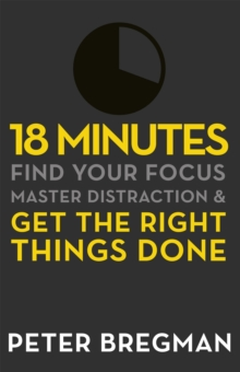 18 Minutes : Find Your Focus, Master Distraction and Get the Right Things Done, Paperback Book