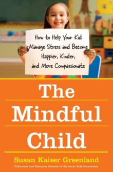 The Mindful Child : How to Help Your Kid Manage Stress and Become Happier, Kidner and More Compassionate, Hardback Book