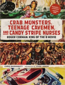 Crab Monsters, Teenage Cavemen, and Candy Stripe Nurses : Roger Corman, King of the B-Movie, Hardback Book