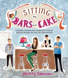 Sitting in Bars with Cake : Lessons and Recipes from One Year of Trying to Bake My Way to a Boyfriend, Hardback Book