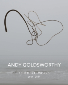 Andy Goldsworthy: Ephemeral Works : 2004-2014, Hardback Book