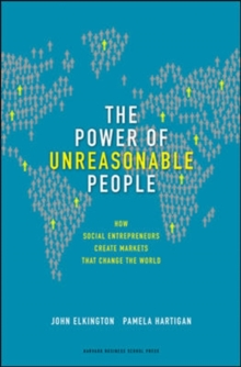 The Power of Unreasonable People : How Social Entrepreneurs Create Markets That Change the World, Hardback Book