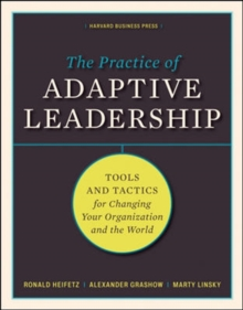 The Practice of Adaptive Leadership : Tools and Tactics for Changing Your Organization and the World, Hardback Book