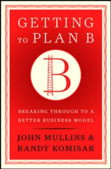 Getting to Plan B : Breaking Through to a Better Business Model, Hardback Book