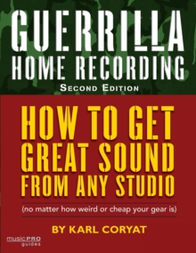 Guerrilla Home Recording : How to Get Great Sound from Any Studio (No Matter How Weird or Cheap Your Gear is), Paperback Book
