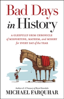 Bad Days in History : A Gleefully Grim Chronicle of Misfortune, Mayhem, and Misery for Every Day of the Year, Hardback Book