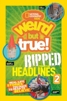 National Geographic Kids Weird But True!: Ripped from the Headlines 2 : Real-Life Stories You Have to Read to Believe, Paperback Book
