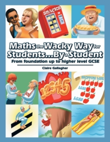 Maths the Wacky Way for Students...by a Student : From Foundation Up to Higher Level Gcse, Paperback / softback Book
