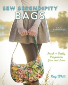 Sew Serendipity Bags : Fabulous Bags to Make and Love, Hardback Book