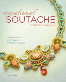 Sensational Soutache Jewelry Making : Braided Jewelry Techniques for 15 Statement Pieces, Paperback Book