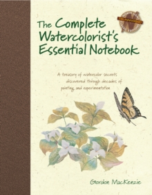 The Complete Watercolorist's Essential Notebook : A Treasury of Watercolor Secrets Discovered Through Decades of Painting and Experimentation, Hardback Book