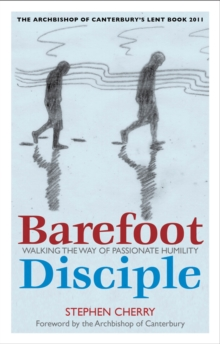 Barefoot Disciple : Walking the Way of Passionate Humility - The Archbishop of Canterbury's Lent Book 2011, Paperback Book