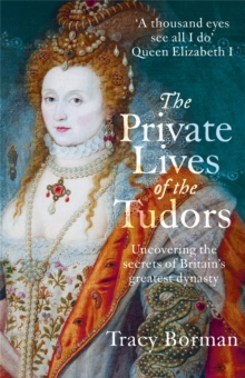 The Private Lives of the Tudors : Uncovering the Secrets of Britain's Greatest Dynasty, Paperback Book