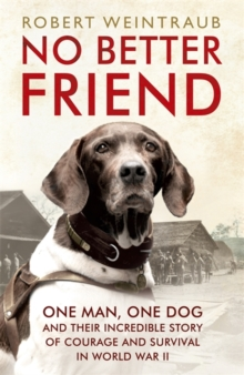 No Better Friend : One Man, One Dog, and Their Incredible Story of Courage and Survival in World War II, Paperback Book