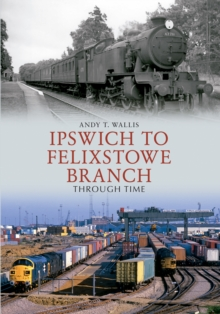 Ipswich to Felixstowe Branch Through Time, Paperback Book