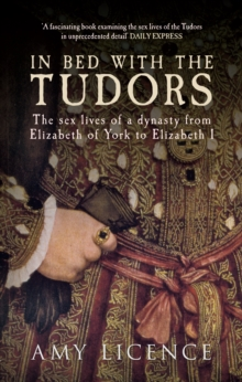 In Bed with the Tudors : The Sex Lives of a Dynasty from Elizabeth of York to Elizabeth I, Paperback Book