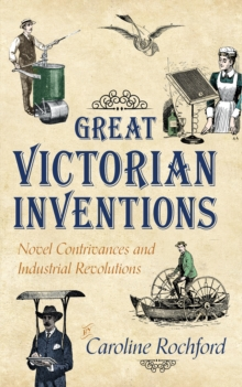 Great Victorian Inventions : Novel Contrivances and Industrial Revolutions, Paperback Book