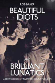 Beautiful Idiots and Brilliant Lunatics : A Sideways Look at Twentieth-Century London, Paperback Book