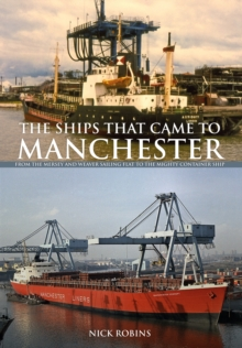 The Ships That Came to Manchester : From the Mersey and Weaver Sailing Flat to the Mighty Container Ship, Paperback Book