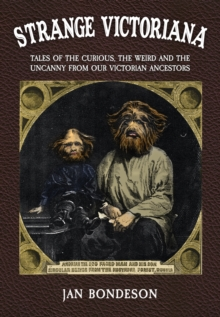 Strange Victoriana : Tales of the Curious, the Weird and the Uncanny from Our Victorians Ancestors, Hardback Book