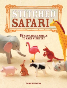 Stitched Safari : 18 Adorable Animals to Make with Felt, Paperback Book