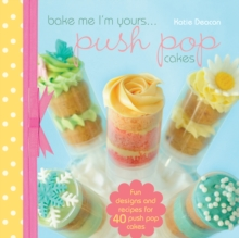Bake Me I'm Yours... Push Pop Cakes : Fun designs and recipes for 40 push pop cakes, Hardback Book