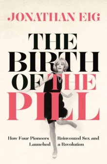 The Birth of the Pill : How Four Pioneers Reinvented Sex and Launched a Revolution, Paperback Book