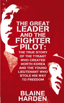 The Great Leader and the Fighter Pilot : The True Story of the Tyrant Who Created North Korea and the Young Lieutenant Who Stole His Way to Freedom, Hardback Book