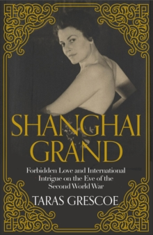 Shanghai Grand : Forbidden Love and International Intrigue on the Eve of the Second World War, Hardback Book
