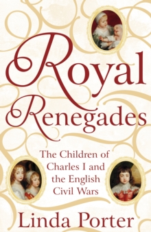 Royal Renegades : The Children of Charles I and the English Civil Wars, Hardback Book