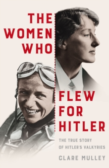 The Women Who Flew for Hitler : The True Story of Hitler's Valkyries, Hardback Book