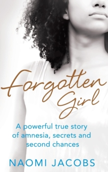 Forgotten Girl : A Powerful True Story of Amnesia, Secrets and Second Chances, Paperback Book